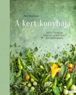 A kert konyhája - Négy évszak ehető növényei receptekkel