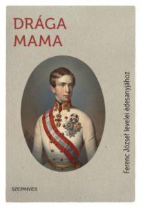 Drága Mama - Ferenc József levelei édesanyjához