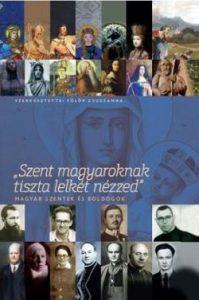Szent Magyaroknak tiszta lelkét nézzed
